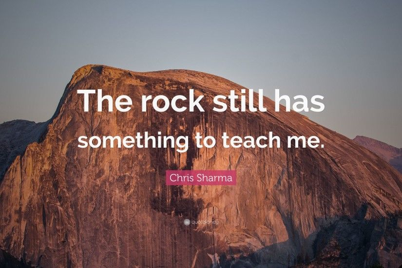 "Chris Sharma Quote: ""The rock still has something to teach me."""