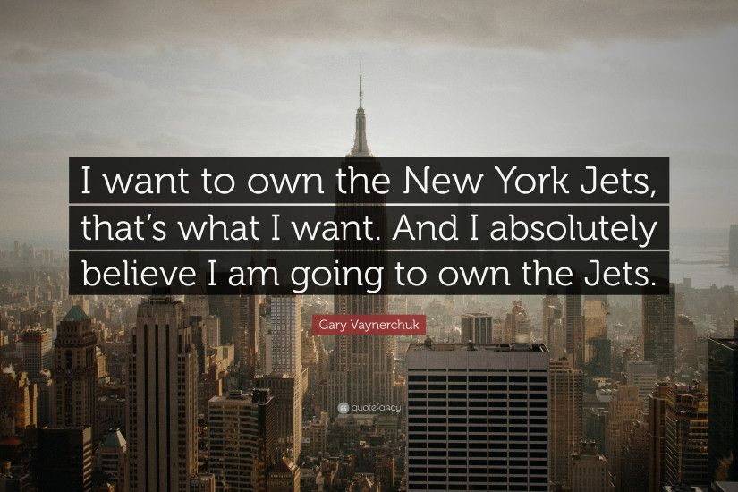 "Gary Vaynerchuk Quote: ""I want to own the New York Jets, that's what"