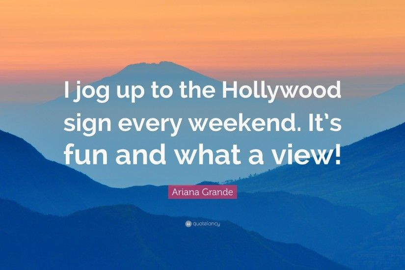 "Ariana Grande Quote: ""I jog up to the Hollywood sign every weekend. It's"