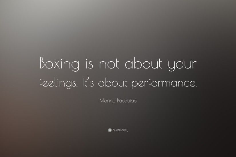 "Manny Pacquiao Quote: ""Boxing is not about your feelings. It's about  performance."