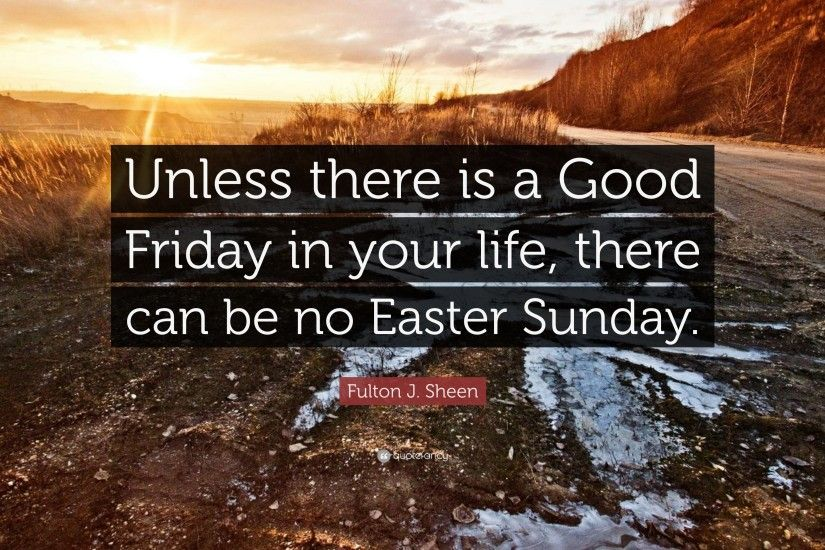 "Fulton J. Sheen Quote: ""Unless there is a Good Friday in your life"