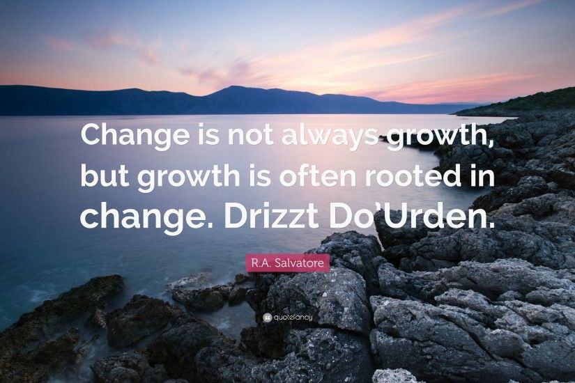 "R.A. Salvatore Quote: ""Change is not always growth, but growth is often  rooted"