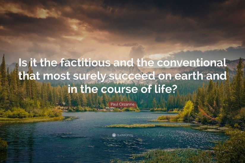"Paul Cézanne Quote: ""Is it the factitious and the conventional that most  surely succeed"