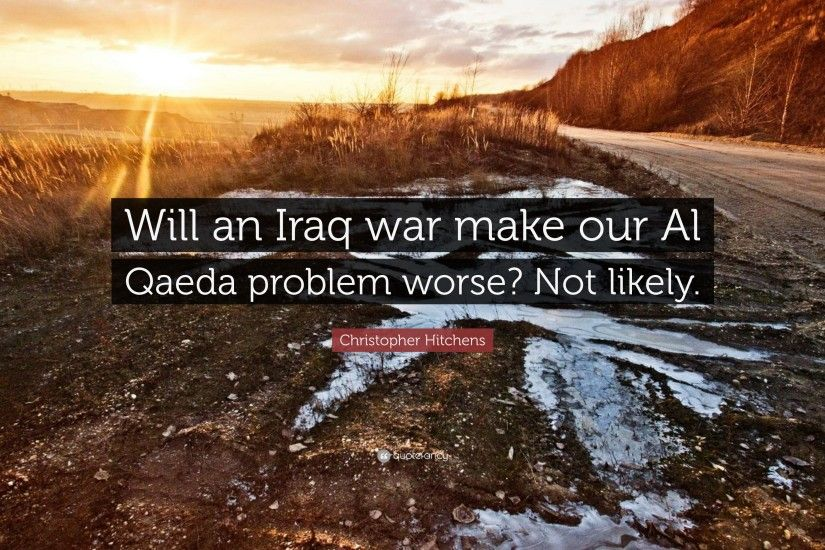 "Christopher Hitchens Quote: ""Will an Iraq war make our Al Qaeda problem  worse?"