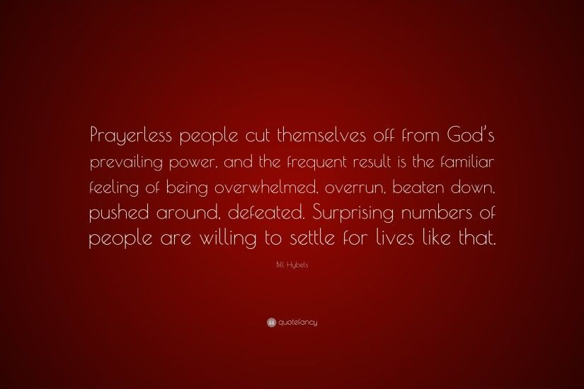 "Bill Hybels Quote: ""Prayerless people cut themselves off from God's  prevailing power, and"