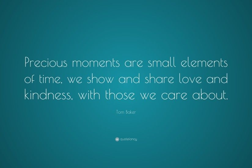 "Tom Baker Quote: ""Precious moments are small elements of time, we show and"