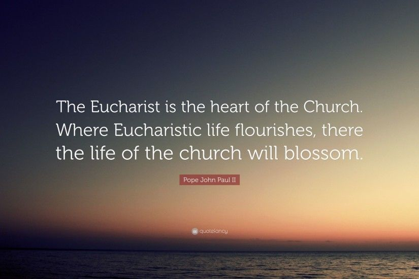 "Pope John Paul II Quote: ""The Eucharist is the heart of the Church."