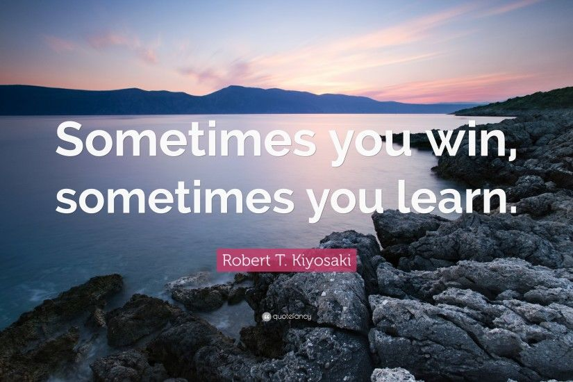"Robert T. Kiyosaki Quote: ""Sometimes you win, sometimes you learn."""
