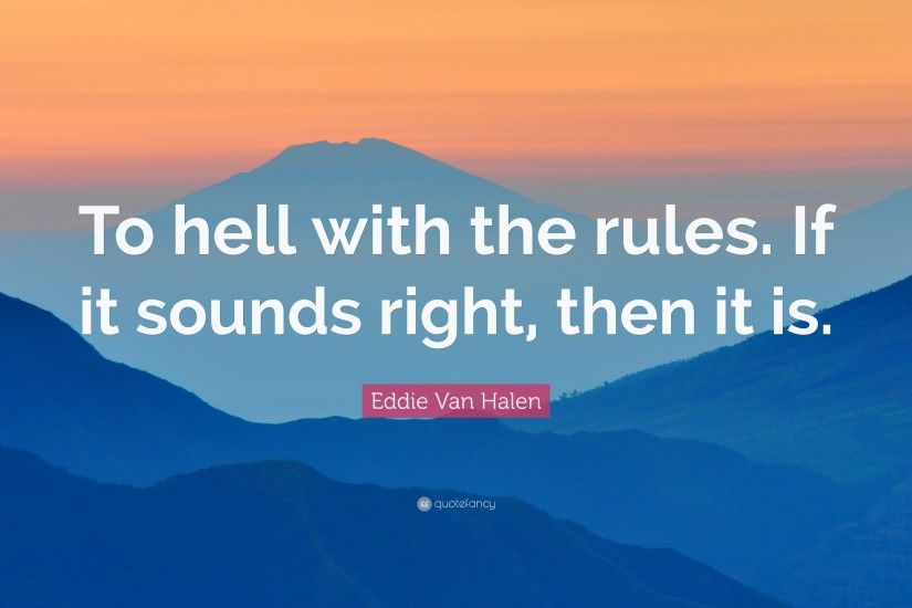 "Eddie Van Halen Quote: ""To hell with the rules. If it sounds right"