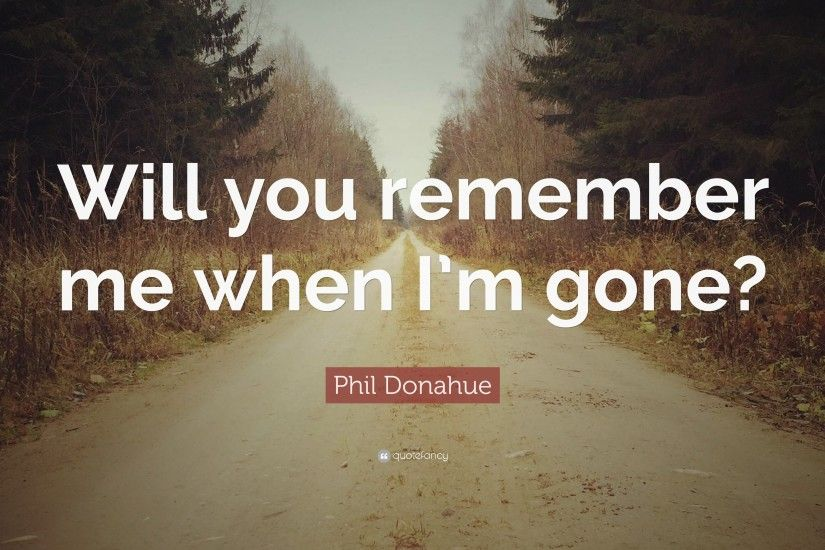 "Phil Donahue Quote: ""Will you remember me when I'm gone?"""