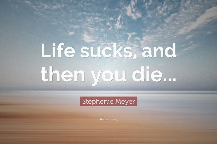 "Stephenie Meyer Quote: ""Life sucks, and then you die..."""