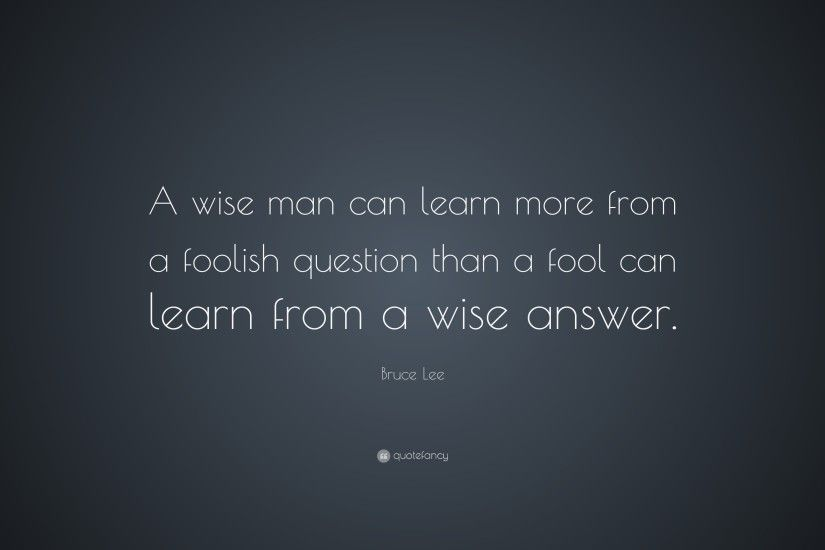 "Bruce Lee Quote: ""A wise man can learn more from a foolish question than"