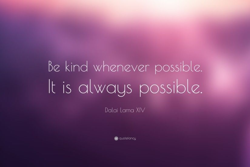 "Dalai Lama XIV Quote: ""Be kind whenever possible. It is always possible."