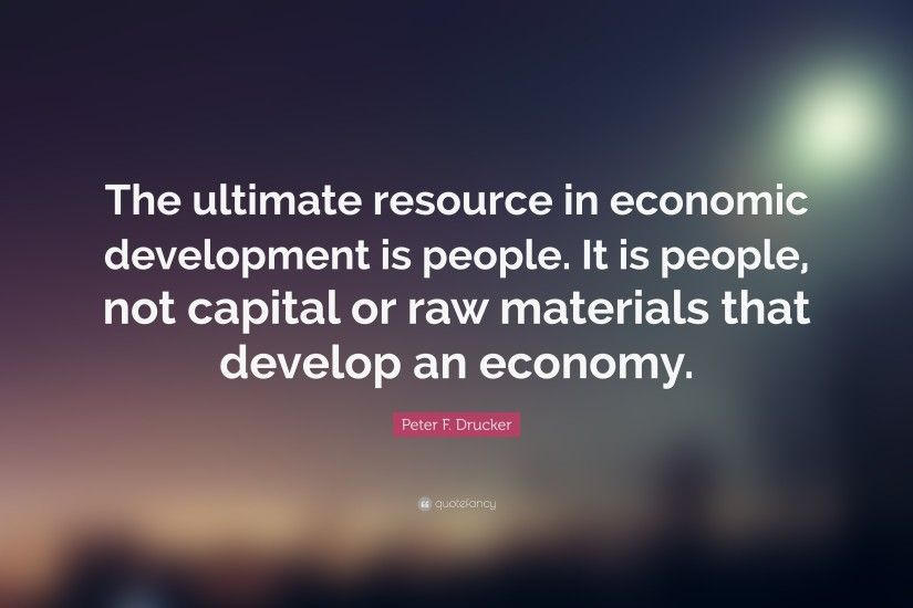 "Peter F. Drucker Quote: ""The ultimate resource in economic development is  people."