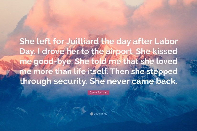 "Gayle Forman Quote: ""She left for Juilliard the day after Labor Day. I"