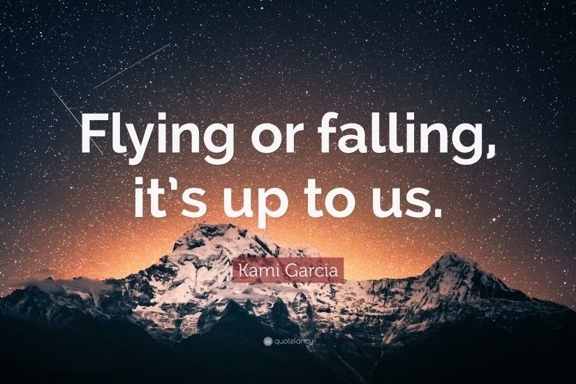 "Kami Garcia Quote: ""Flying or falling, it's up to us."""
