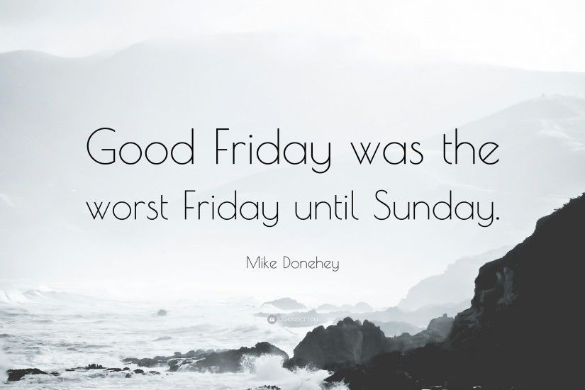 "Mike Donehey Quote: ""Good Friday was the worst Friday until Sunday."""