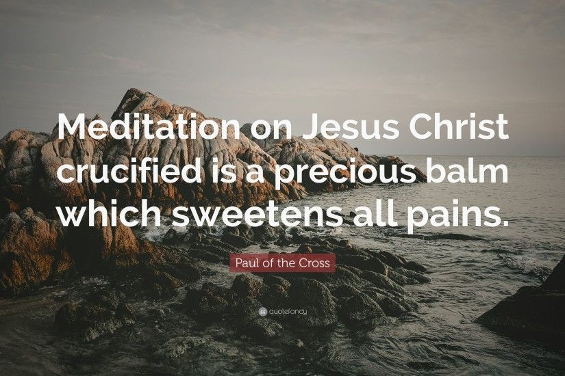 "Paul of the Cross Quote: ""Meditation on Jesus Christ crucified is a  precious balm"