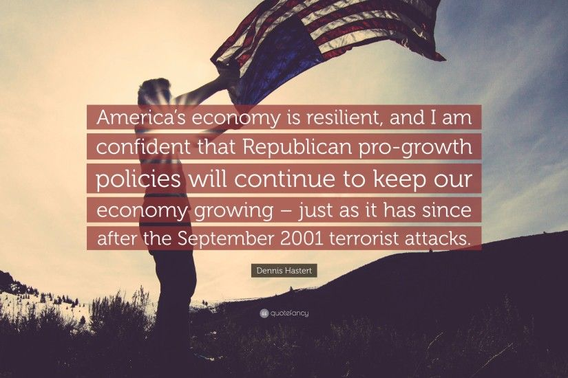 "Dennis Hastert Quote: ""America's economy is resilient, and I am confident  that Republican"
