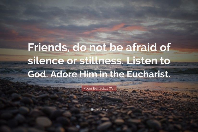 "Pope Benedict XVI Quote: ""Friends, do not be afraid of silence or stillness"