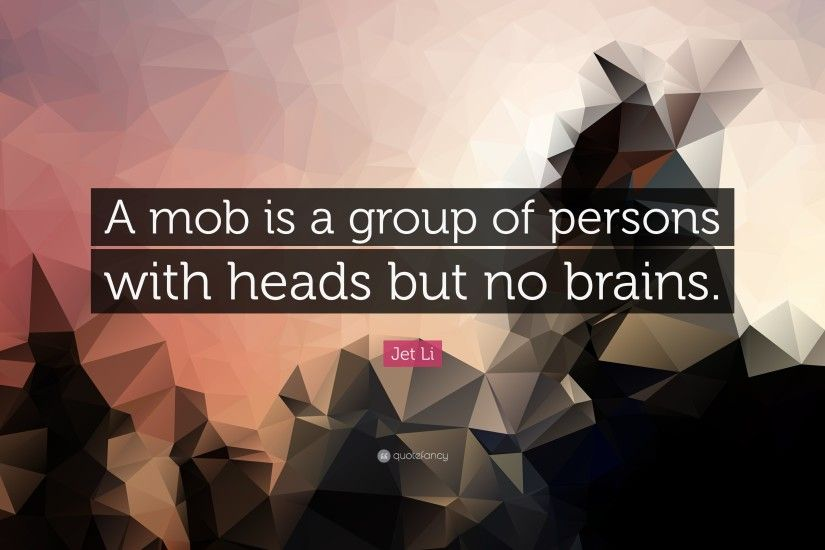 "Jet Li Quote: ""A mob is a group of persons with heads but no"
