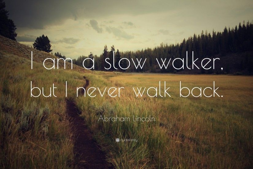 "Abraham Lincoln Quote: ""I am a slow walker, but I never walk back"