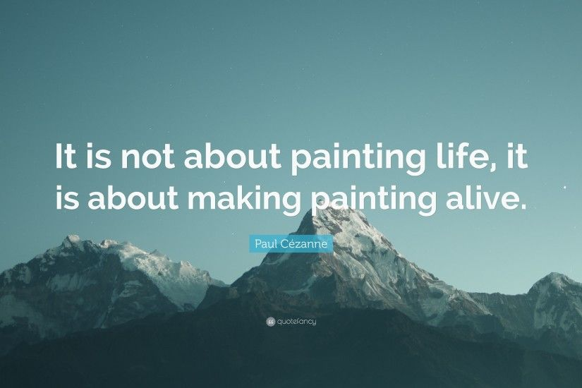 "Paul Cézanne Quote: ""It is not about painting life, it is about making"