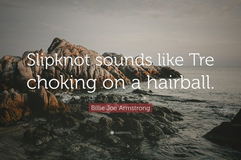 "Billie Joe Armstrong Quote: ""Slipknot sounds like Tre choking on a  hairball."""