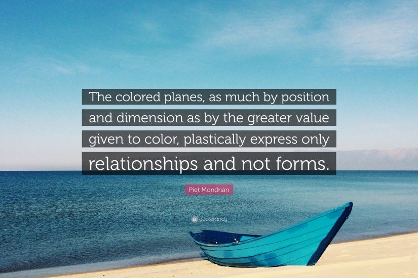 "Piet Mondrian Quote: ""The colored planes, as much by position and dimension  as"