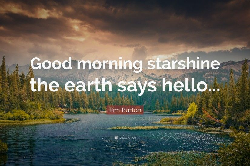 "Tim Burton Quote: ""Good morning starshine the earth says hello..."""
