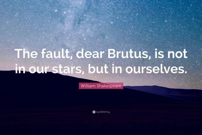 "William Shakespeare Quote: ""The fault, dear Brutus, is not in our stars"
