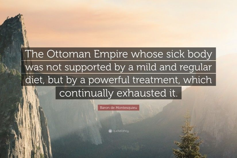 "Baron de Montesquieu Quote: ""The Ottoman Empire whose sick body was not  supported by"