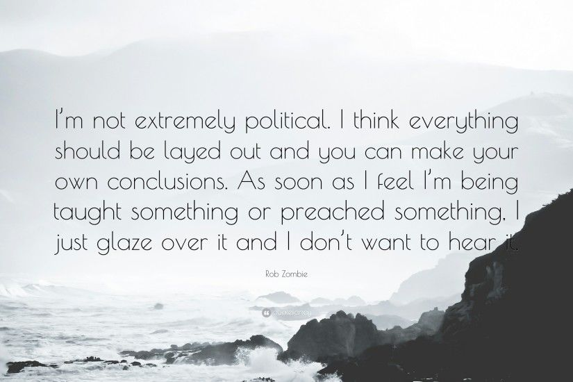 "Rob Zombie Quote: ""I'm not extremely political. I think everything should"