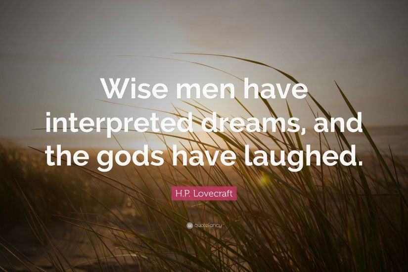 "H.P. Lovecraft Quote: ""Wise men have interpreted dreams, and the gods have  laughed"