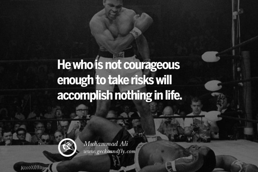 He who is not courageous enough to take risks will accomplish nothing in  life. – Muhammad Ali [ Boxer ]