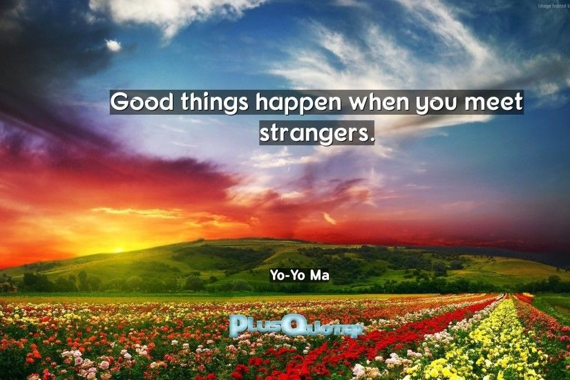 "Download Wallpaper with inspirational Quotes- ""Good things happen when you  meet strangers."""