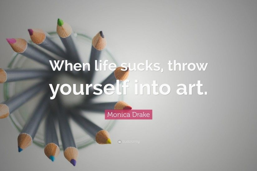 "Monica Drake Quote: ""When life sucks, throw yourself into art."""