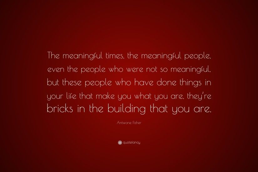 "Antwone Fisher Quote: ""The meaningful times, the meaningful people, even  the people"
