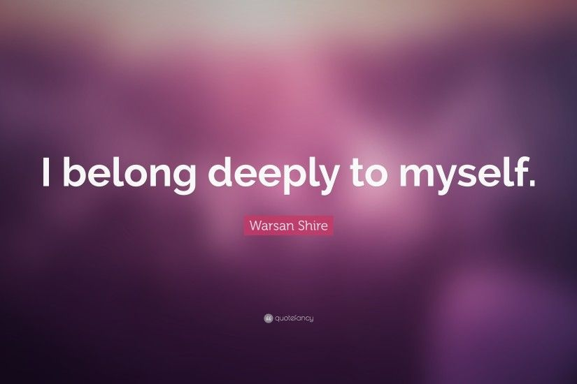 "Broken Heart Quotes: ""I belong deeply to myself."" — Warsan Shire"