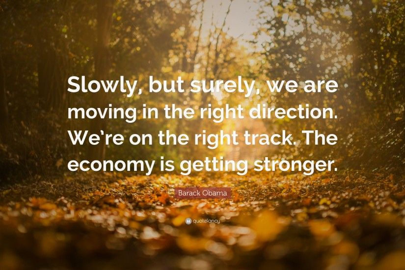 "Barack Obama Quote: ""Slowly, but surely, we are moving in the right"
