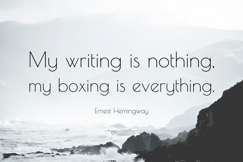 "Ernest Hemingway Quote: ""My writing is nothing, my boxing is everything."""