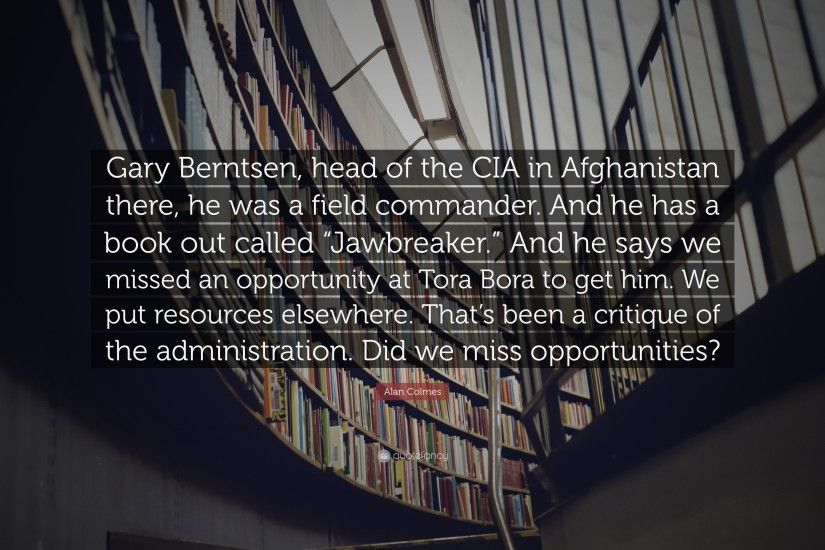 "Alan Colmes Quote: ""Gary Berntsen, head of the CIA in Afghanistan there,"