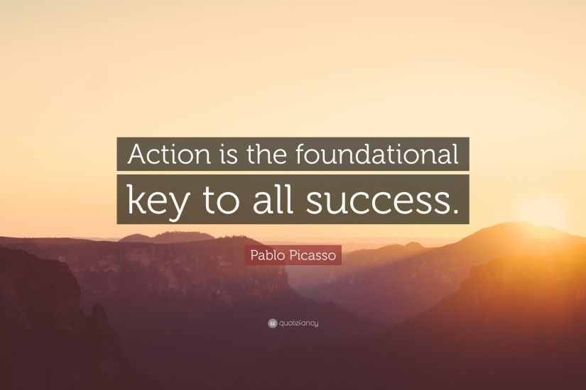 "Success Quotes: ""Action is the foundational key to all success. "" — Pablo"
