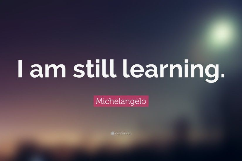 "Michelangelo Quote: ""I am still learning."" (15 wallpapers ."