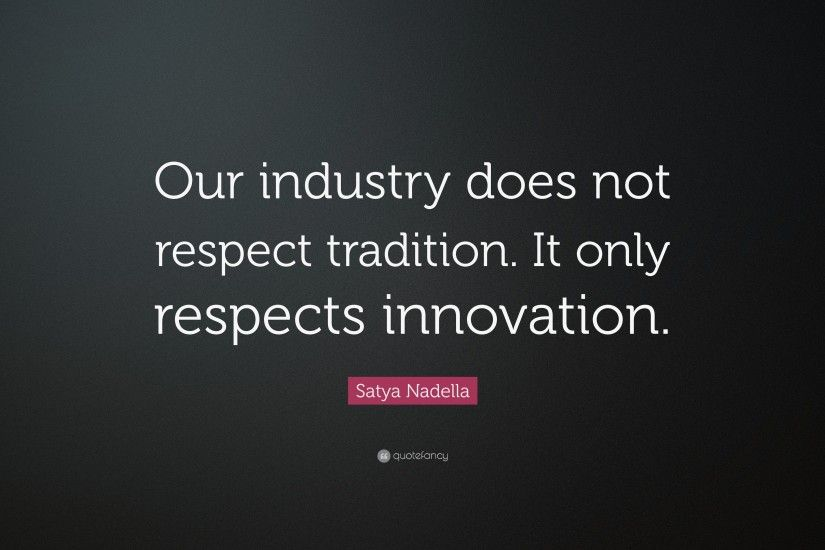 "Satya Nadella Quote: ""Our industry does not respect tradition. It only  respects innovation"