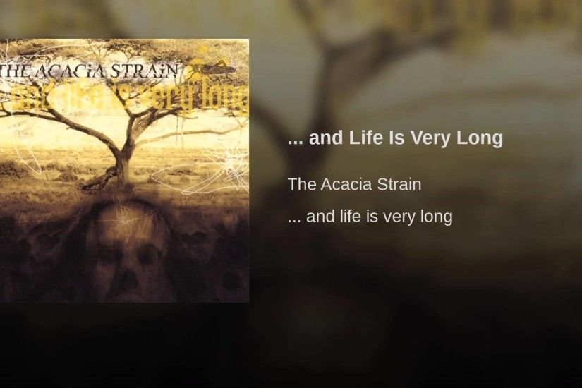 and Life Is Very Long. The Acacia Strain ...