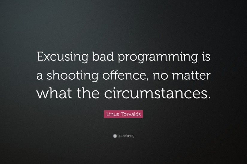 "Linus Torvalds Quote: ""Excusing bad programming is a shooting offence, no  matter what"