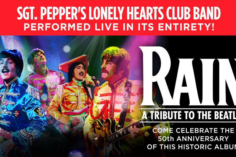 RAIN – A TRIBUTE TO THE BEATLES celebrates the 50th anniversary of the  release of Sgt Pepper's Lonely Hearts Club Band! For the first time ever,  ...