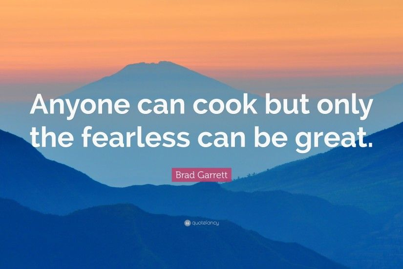 "Brad Garrett Quote: ""Anyone can cook but only the fearless can be great."