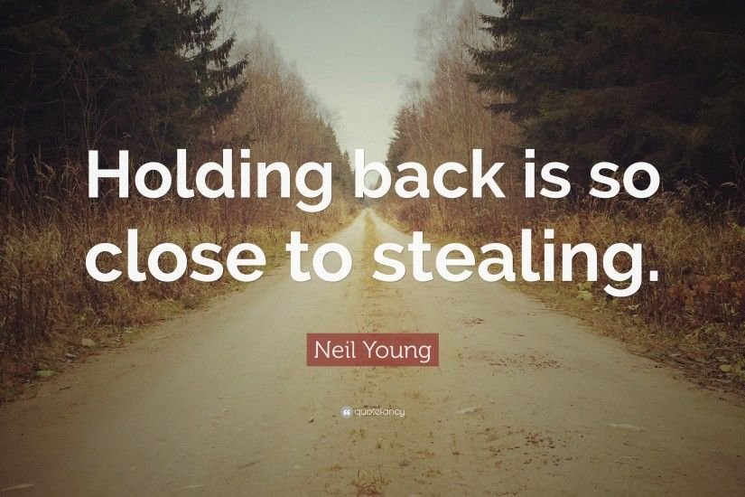 "Neil Young Quote: ""Holding back is so close to stealing."""